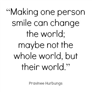 Making one person smile can change the world; maybe not the whole world but their world