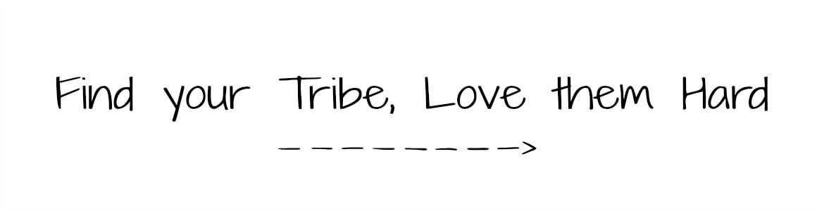 find your tribe, love then hard